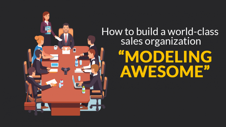 """How To Build A World-Class Sales Organization """"Modeling Awesome"""""""