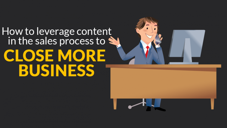 How To Leverage Content In The Sales Process To Close More Business