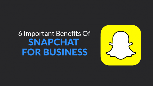 6 Important Benefits of Snapchat for Businesses