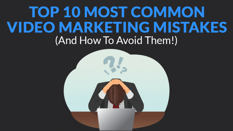 Top 10 Most Common Video Marketing Mistakes (And How To Avoid Them!)