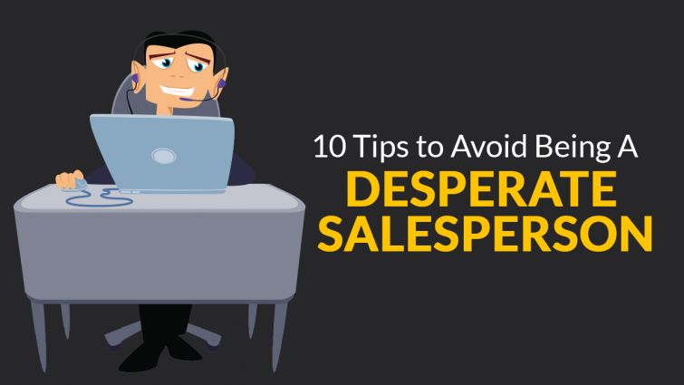 10 Tips to Avoid Being a Desperate Salesperson