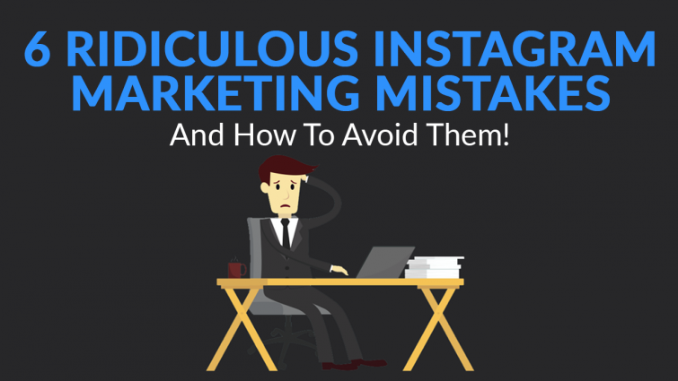 6 Ridiculous Instagram Marketing Mistakes (And How to Avoid Them!)